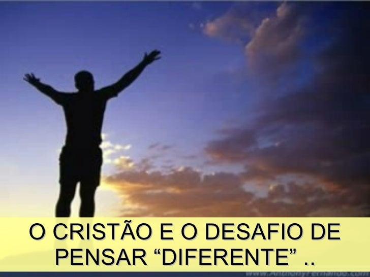 """O CRISTÃO E O DESAFIO DE PENSAR """"DIFERENTE"""" .."""