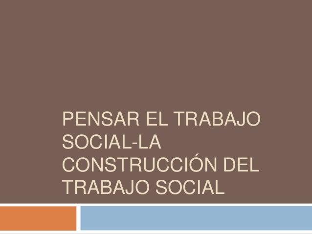 PENSAR EL TRABAJO SOCIAL-LA CONSTRUCCIÓN DEL TRABAJO SOCIAL