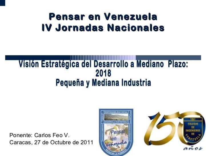 Visión Estratégica del Desarrollo a Mediano  Plazo:  2018 Pequeña y Mediana Industria  Ponente: Carlos Feo V. Caracas, 27 ...