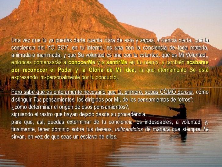 Una vez que tú ya puedas darte cuenta clara de esto y  sepas , a ciencia cierta, que la conciencia del YO SOY, en tu inter...