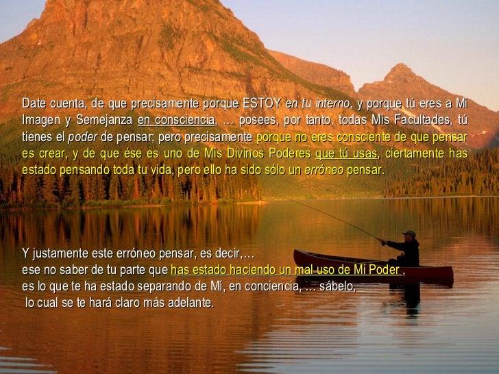 Date cuenta, de que precisamente porque ESTOY  en tu interno , y porque tú eres a Mi Imagen y Semejanza  en consciencia , ...