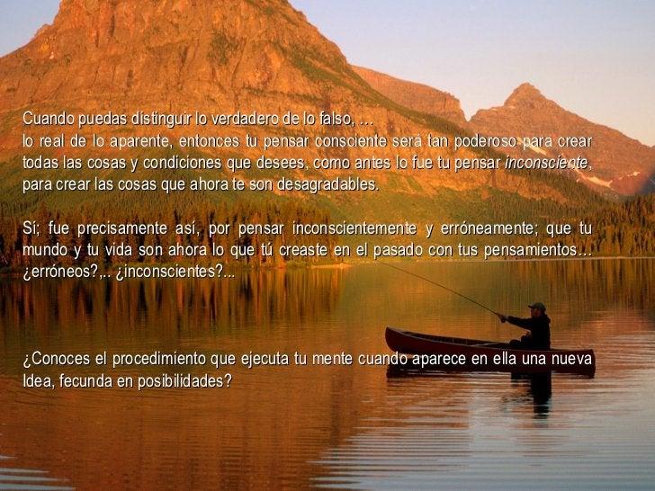 Cuando puedas distinguir lo verdadero de lo falso, … lo real de lo aparente, entonces tu pensar consciente será tan podero...