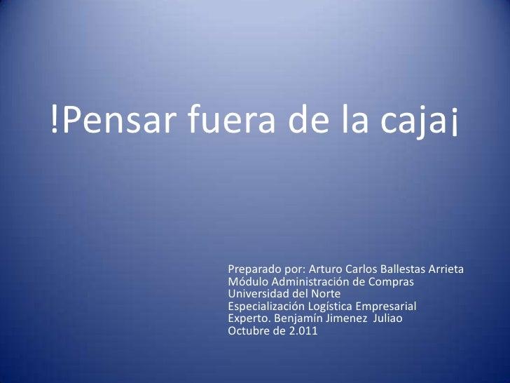 !Pensar fuera de la caja¡<br />Preparado por: Arturo Carlos Ballestas Arrieta<br />Módulo Administración de Compras<br />U...