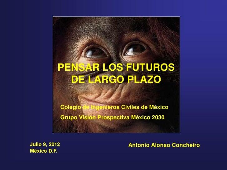 PENSAR LOS FUTUROS             DE LARGO PLAZO                Colegio de Ingenieros Civiles de México                Grupo ...