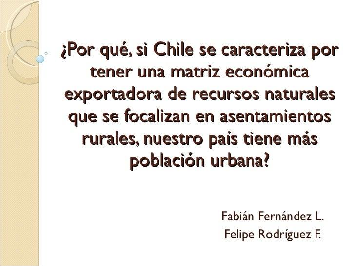 ¿Por qué, si Chile se caracteriza por tener una matriz económica exportadora de recursos naturales que se focalizan en ase...