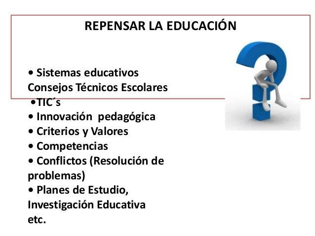 REPENSAR LA EDUCACIÓN• Sistemas educativosConsejos Técnicos Escolares•TIC´s• Innovación pedagógica• Criterios y Valores• C...