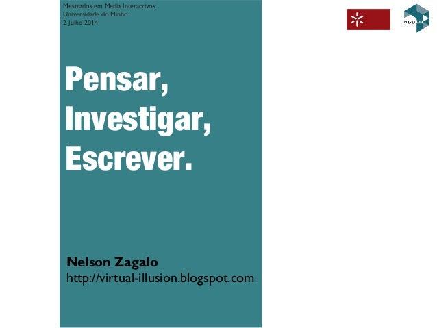 Pensar, Investigar, Escrever. Nelson Zagalo http://virtual-illusion.blogspot.com Mestrados em Media Interactivos Universid...
