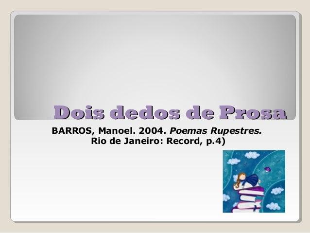 Dois dedos de ProsaBARROS, Manoel. 2004. Poemas Rupestres.      Rio de Janeiro: Record, p.4)