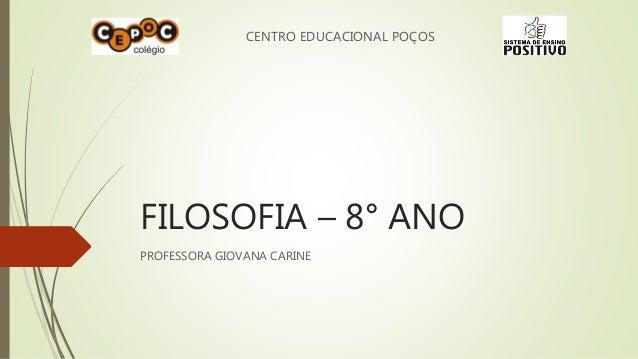 CENTRO EDUCACIONAL POÇOS  FILOSOFIA – 8° ANO  PROFESSORA GIOVANA CARINE
