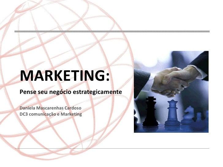 MARKETING:Pense seu negócio estrategicamenteDaniela Mascarenhas CardosoDC3 comunicação e Marketing