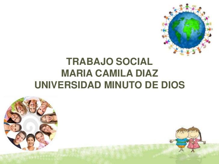 TRABAJO SOCIAL<br />MARIA CAMILA DIAZ<br />UNIVERSIDAD MINUTO DE DIOS<br />