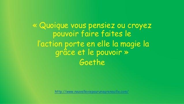 « Quoique vous pensiez ou croyez pouvoir faire faites le l'action porte en elle la magie la grâce et le pouvoir » Goethe h...