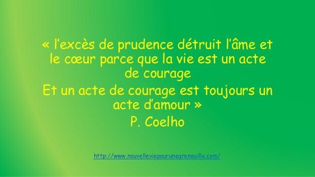 « l'excès de prudence détruit l'âme et le cœur parce que la vie est un acte de courage Et un acte de courage est toujours ...