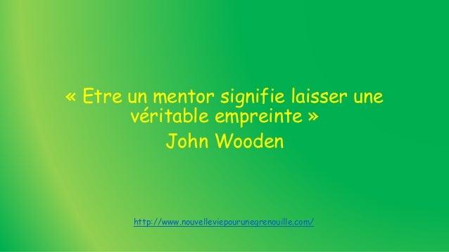 « Etre un mentor signifie laisser une véritable empreinte » John Wooden http://www.nouvelleviepourunegrenouille.com/