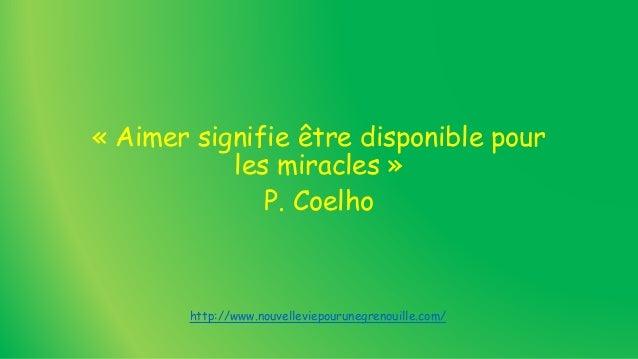 « Aimer signifie être disponible pour les miracles » P. Coelho http://www.nouvelleviepourunegrenouille.com/