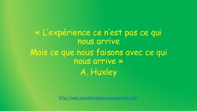 « L'expérience ce n'est pas ce qui nous arrive Mais ce que nous faisons avec ce qui nous arrive » A. Huxley http://www.nou...