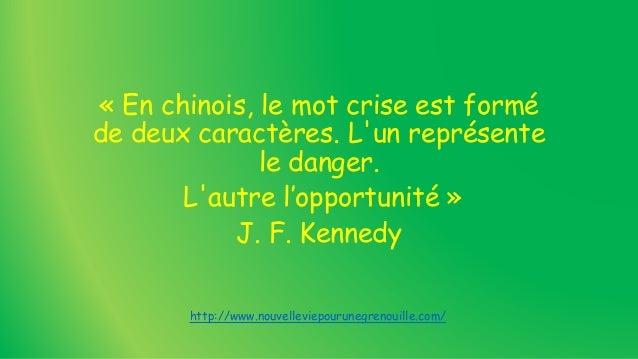 « En chinois, le mot crise est formé de deux caractères. L'un représente le danger. L'autre l'opportunité » J. F. Kennedy ...
