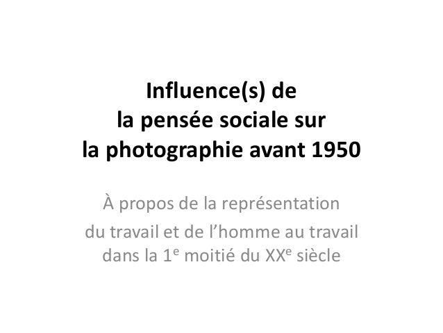 Influence(s) de    la pensée sociale surla photographie avant 1950  À propos de la représentationdu travail et de l'homme ...