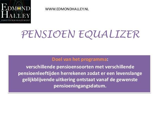 WWW.EDMONDHALLEY.NL  PENSIOEN EQUALIZER Doel van het programma: verschillende pensioensoorten met verschillende pensioenle...