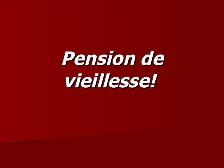 Pension de vieillesse!