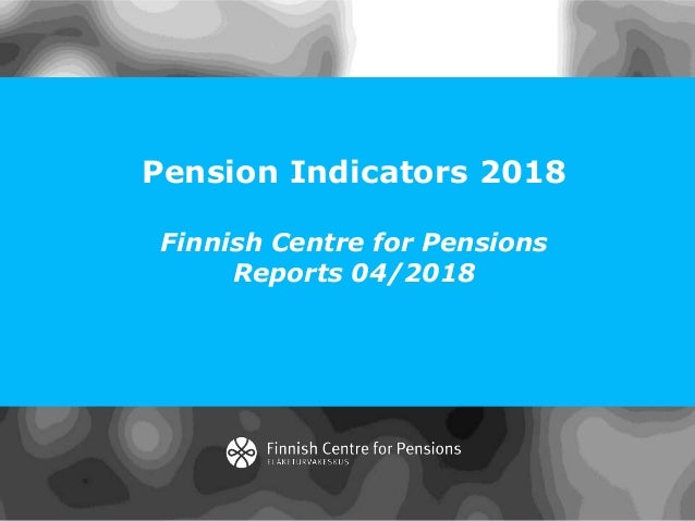 Pension Indicators 2018 Finnish Centre for Pensions Reports 04/2018