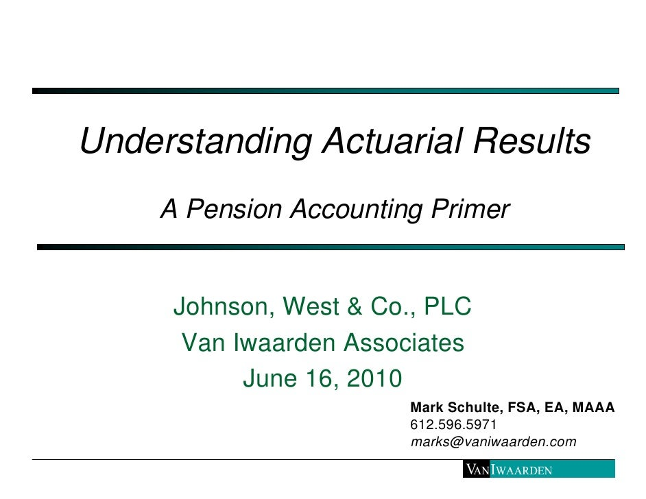 Understanding Actuarial Results     A Pension Accounting Primer        Johnson, West & Co., PLC       Van Iwaarden Associa...