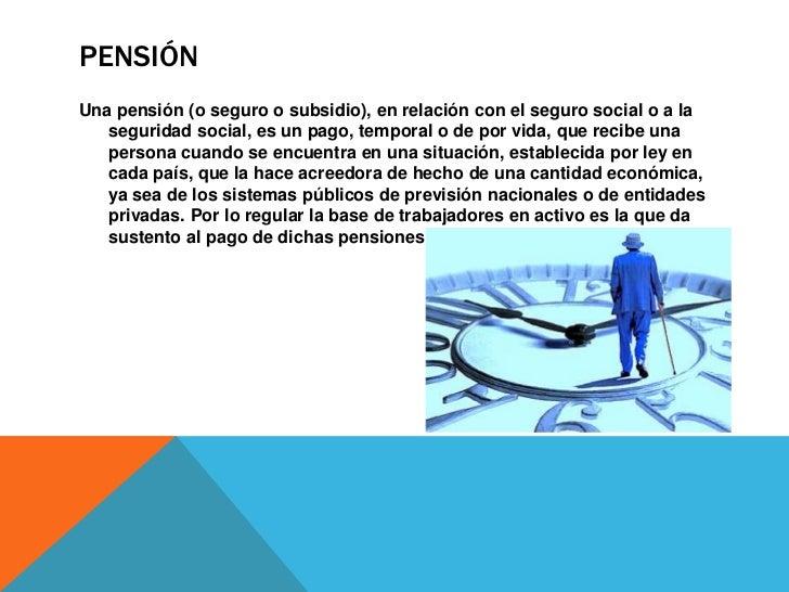 CONCEPTO DE PENSIÓNEn general la pensión se entiende como un seguro social frente a los   riesgos laborales (desempleo, ac...