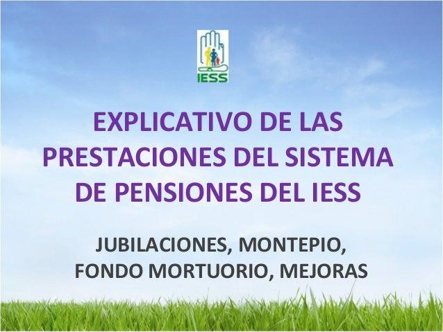 EXPLICATIVO DE LASPRESTACIONES DEL SISTEMA  DE PENSIONES DEL IESS    JUBILACIONES, MONTEPIO,  FONDO MORTUORIO, MEJORAS