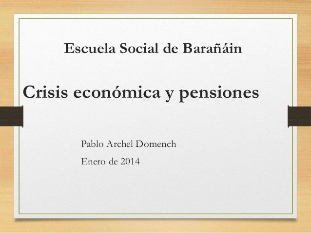 Escuela Social de Barañáin  Crisis económica y pensiones Pablo Archel Domench Enero de 2014