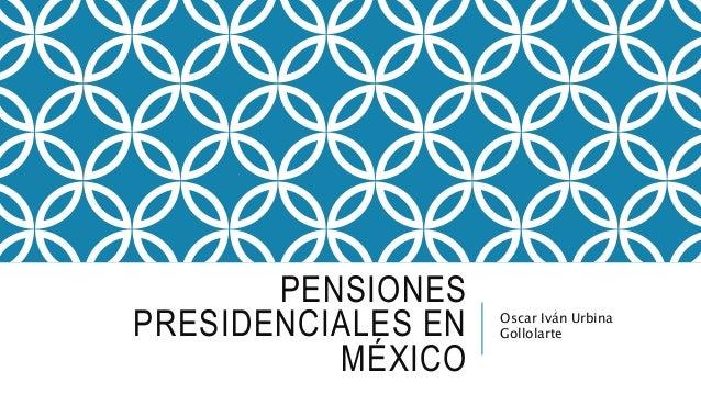 PENSIONES PRESIDENCIALES EN MÉXICO Oscar Iván Urbina Gollolarte