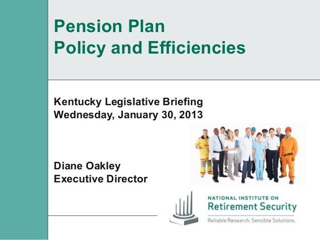 Pension PlanPolicy and EfficienciesKentucky Legislative BriefingWednesday, January 30, 2013Diane OakleyExecutive Director