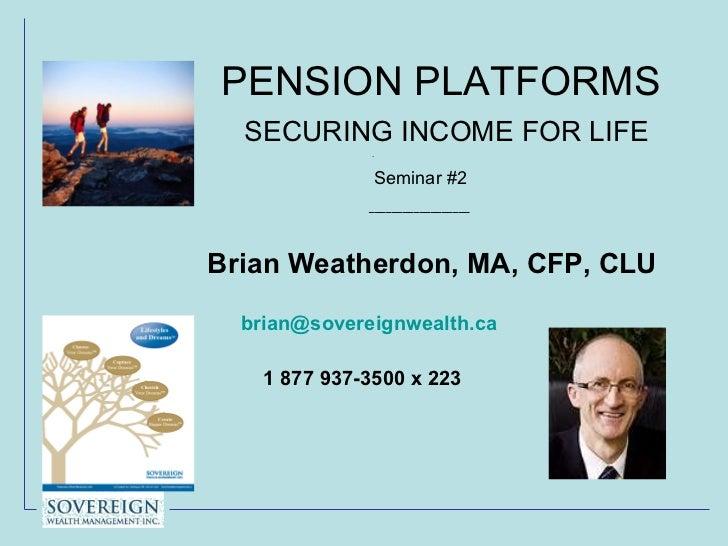 PENSION PLATFORMS    SECURING INCOME FOR LIFE .   Seminar #2 <ul><li>__________________ </li></ul><ul><li>Brian Weatherdon...