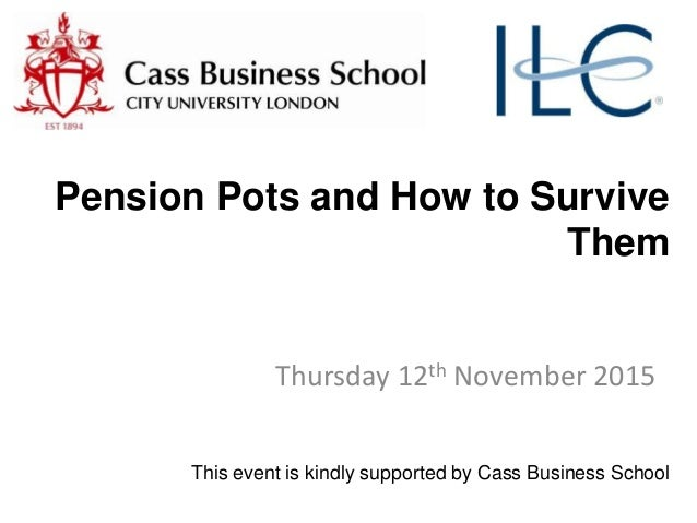 Pension Pots and How to Survive Them Thursday 12th November 2015 This event is kindly supported by Cass Business School