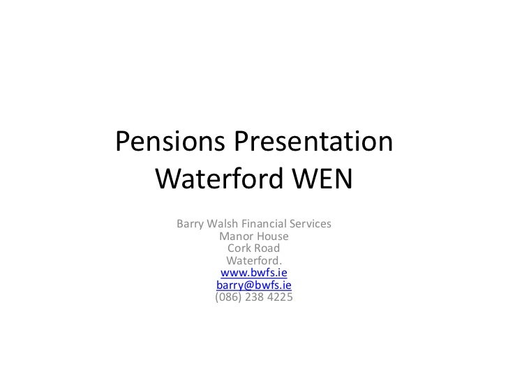 Pensions Presentation   Waterford WEN    Barry Walsh Financial Services            Manor House             Cork Road      ...