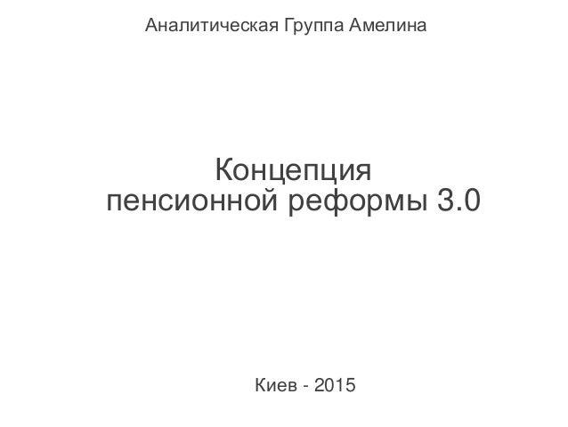 Концепция пенсионной реформы 3.0 Аналитическая Группа Амелина Киев - 2015