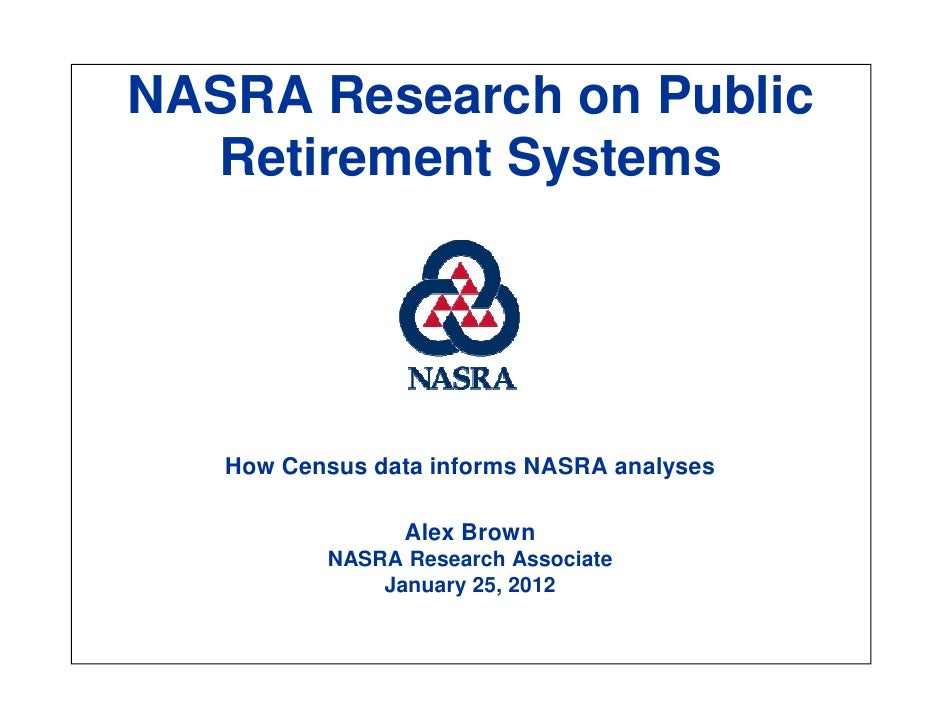 NASRA Research on Public  Retirement Systems   How Census data informs NASRA analyses                Alex Brown          N...