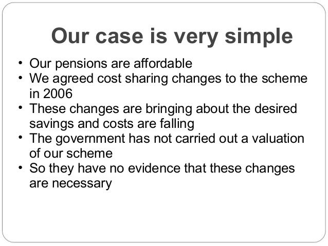 Our case is very simple • Our pensions are affordable • We agreed cost sharing changes to the scheme in 2006 • These chang...