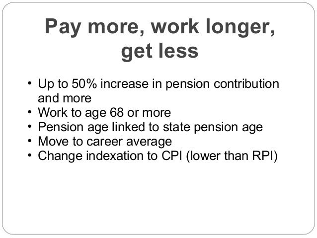 Pay more, work longer, get less • Up to 50% increase in pension contribution and more • Work to age 68 or more • Pension a...