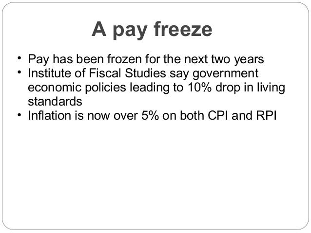 A pay freeze • Pay has been frozen for the next two years • Institute of Fiscal Studies say government economic policies l...
