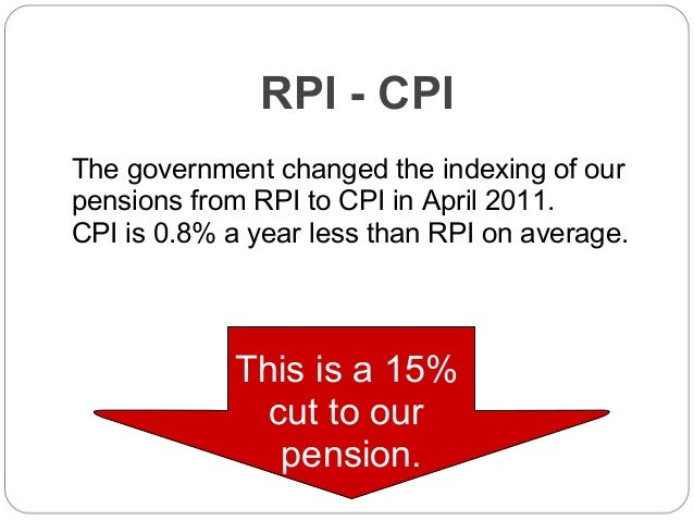 RPI - CPI The government changed the indexing of our pensions from RPI to CPI in April 2011. CPI is 0.8% a year less than ...