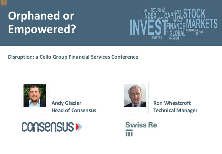 Orphaned orEmpowered?Disruption: a Cello Group Financial Services Conference                  Andy Glazier                ...