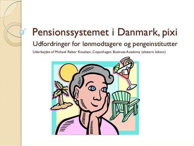 Pensionssystemet i Danmark, pixi  Udfordringer for lønmodtagere og pengeinstitutter  Udarbejdet af Michael Reber Knudsen, ...
