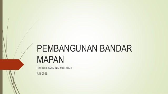 PEMBANGUNAN BANDAR MAPAN BADRUL AMIN BIN MUTADZA A160753