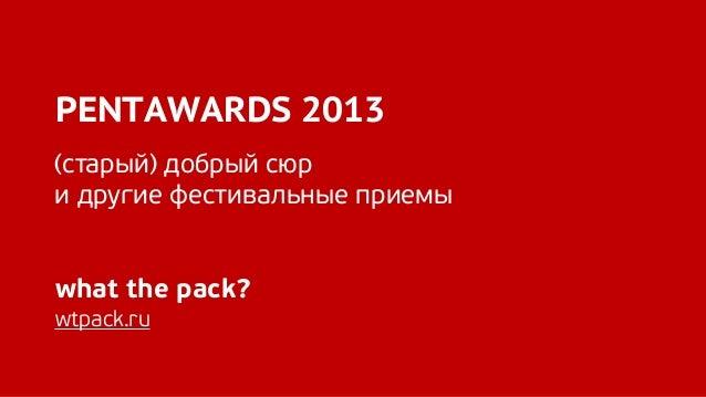 PENTAWARDS 2013 (cтарый) добрый сюр и другие фестивальные приемы what the pack? wtpack.ru