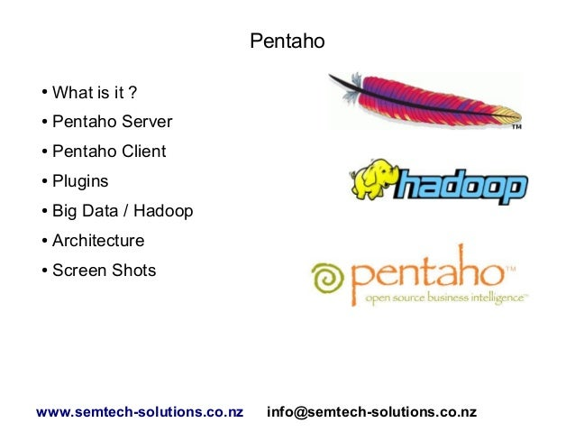 Pentaho ● What is it ? ● Pentaho Server ● Pentaho Client ● Plugins ● Big Data / Hadoop ● Architecture ● Screen Shots www.s...