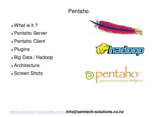 Pentaho   What is it ?    Pentaho Server    Pentaho Client    Plugins    Big Data / Hadoop    Architecture    Scree...