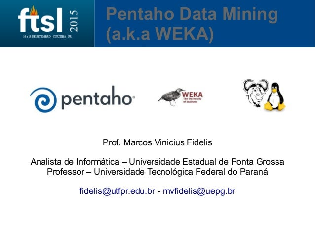 Pentaho Data Mining (a.k.a WEKA) Prof. Marcos Vinicius Fidelis Analista de Informática – Universidade Estadual de Ponta Gr...