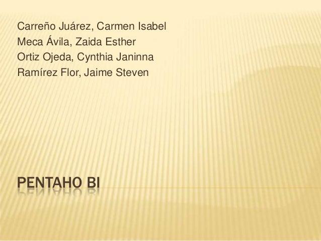 PENTAHO BICarreño Juárez, Carmen IsabelMeca Ávila, Zaida EstherOrtiz Ojeda, Cynthia JaninnaRamírez Flor, Jaime Steven