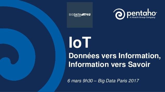 IoT Données vers Information, Information vers Savoir 6 mars 9h30 – Big Data Paris 2017