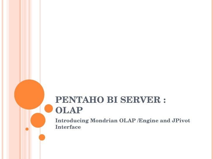 PENTAHO BI SERVER : OLAP  Introducing Mondrian OLAP /Engine and JPivot Interface